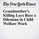 Grandmother's Killing Lays Bare a Dilemma in Child Welfare Work | James C. Mckinley Jr.,Al Baker,Ashley Southall