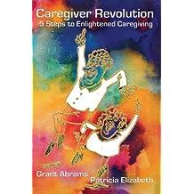 Caregiver Revolution: 5 Easy Steps to Enlightened Caregiving