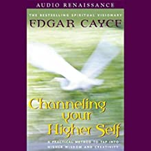 Channeling Your Higher Self: A Practical Method to Tap into Higher Wisdom and Creativity Speech by Edgar Cayce Narrated by Stanley Ralph Ross