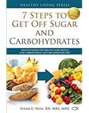 7 Steps to Get Off Sugar and Carbohydrates: Healthy Eating for Healthy Living with a Low-Carbohydrate, Anti-Inflammatory Diet