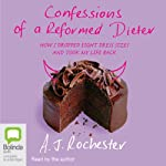 Confessions of a Reformed Dieter: How I Dropped 8 Dress Sizes and Took My Life Back | A. J. Rochester