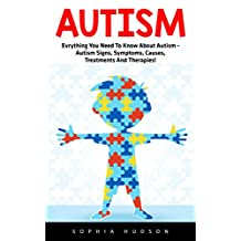 Autism: Everything You Need To Know About Autism - Autism Signs, Symptoms, Causes, Treatments And Therapies! (Autism Spectrum Disorders, Autism Diagnosis, Autistic Children)