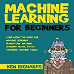 Your Definitive Guide for Machine Learning Framework, Machine Learning Model, Bayes Theorem, Decision Trees: Machine Learning: For Beginners, Book 2 | Ken Richards