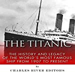 The Titanic: The History and Legacy of the World's Most Famous Ship from 1907 to Today |  Charles River Editors