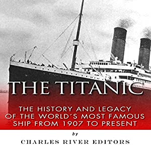 The Titanic: The History and Legacy of the World's Most Famous Ship from 1907 to Today Audiobook
