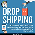 Dropshipping: The Complete Guide for Beginners to Build a Profitable ECommerce Business with Secret Money Making Strategies That Make Six Figures Per Month: Passive Income by Selling Products Online | Greg Parker