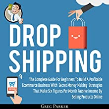 Dropshipping: The Complete Guide for Beginners to Build a Profitable ECommerce Business with Secret Money Making Strategies That Make Six Figures Per Month: Passive Income by Selling Products Online Audiobook by Greg Parker Narrated by Matt Montanez