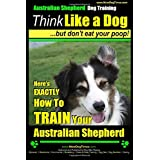 Australier Shepherd Dog Training | Think Like a Dog, But Don't Eat Your Poop!: Here's EXACTLY How To Train Your Australian Shepherd (Volume 1)