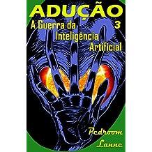Adução - Final: A Guerra da Inteligência Artificial (Adução & Abdução Livro 3)