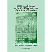 1890 Special Census of the Civil War Veterans of the State of Maryland: Volume IV, Caroline, Dorchester, Queen Anne's, Somerset, Talbot, Wicomico, and Worcester