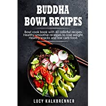 Buddha Bowl Recipes: Bowl cook book with 40 colorful recipes. Healthy smoothie recipes to lose weight. Healthy snacks and low carb food.