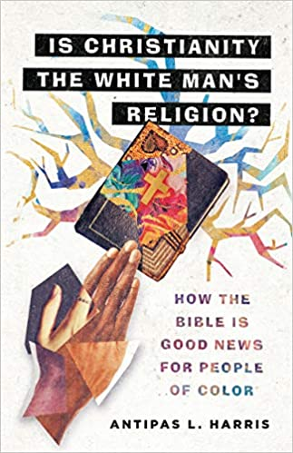 Is Christianity the White Man's Religion?: How the Bible Is Good News for People of Color: Harris, Antipas L.: 9780830845996: Amazon.com: Books