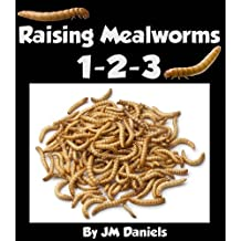 Raising Mealworms 1-2-3: How to Breed and Raise the Easiest Feeder Insect By Life Cycle
