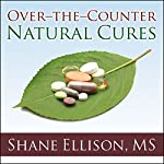 Over-the-Counter Natural Cures: Take Charge of Your Health in 30 Days with 10 Lifesaving Supplements for under $10 | Shane Ellison, MS