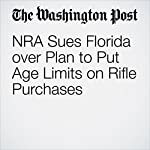 NRA Sues Florida over Plan to Put Age Limits on Rifle Purchases | Christopher Ingraham