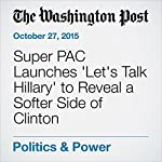 Super PAC Launches 'Let's Talk Hillary' to Reveal a Softer Side of Clinton | Philip Rucker