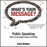 What's Your Message?: Public Speaking with Twice the Impact, Using Half the Effort | Cam Barber