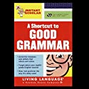 A Shortcut to Good Grammar (Instant Scholar Series) Hörbuch von Living Language Gesprochen von: Christopher A. Warnasch, Christopher Medellin, Ana Suffredini