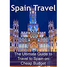 Spain Travel: The Ultimate Guide to Travel to Spain on Cheap Budget: (Spain Travel Guide, Barcelona Travel Guide, Spain Travel Tips, Travel on a Budget, Save Money)