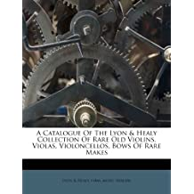A Catalogue Of The Lyon & Healy Collection Of Rare Old Violins, Violas, Violoncellos, Bows Of Rare Makes