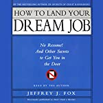 How to Land Your Dream Job: No Resume! And Other Secrets to Get You in the Door | Jeffrey J. Fox