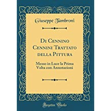Di Cennino Cennini Trattato Della Pittura: Messo in Luce La Prima VOLTA Con Annotazioni (Classic Reprint) (Italian Edition)
