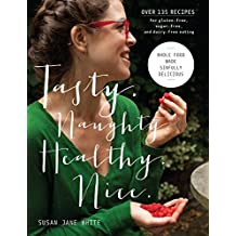 Tasty. Naughty. Healthy. Nice.: Whole Food Made Sinfully Delicious-Over 135 Recipes for Wheat-Free, Sugar-Free, and Dairy-Free Eating