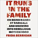 It Runs in the Family: On Being Raised by Radicals and Growing into Rebellious Motherhood | Frida Berrigan