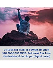 Unlock the Psychic Powers of Your Unconscious Mind: And Break Free from the Shackles of the Old You