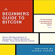 Bitcoin: A Beginners Guide to Bitcoin: Over 50 Questions and Answers, Myth Busters, FAQs, Tips, and Much More! Audiobook by James Tudor Narrated by Randal Schaffer