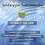 Attract the One, Manifest True Authentic Love Now: Chakra Guided Meditation, Solfeggio Frequencies & Subliminal Affirmations - Solfeggio Subliminals |  Solfeggio Subliminals