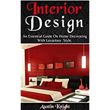 Interior Design: An Essential Guide On Home Decorating With Luxurious Style