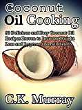 Coconut Oil Cooking - 30 Delicious and Easy Coconut Oil Recipes Proven to Increase Weight Loss and Improve Overall Health: (Coconut Oil, Coconut, Cookbook, Healthy Eating, Natural Remedies)