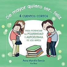 De mayor quiero ser feliz: 6 cuentos cortos para potenciar la positividad y autoestima de los niños. (Spanish Edition)