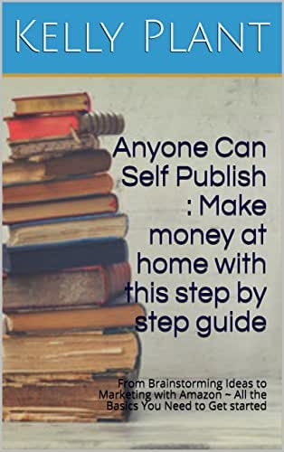 Anyone Can Self Publish : Make money at home with this step by step guide: From Brainstorming Ideas to Marketing with Amazon ~ All the Basics You Need to Get started