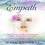 Empath: Practical Guide to Discover Your True Empath Types, Understand, Embrace and Glow with Your Special Gift (Empath Series, Book 1)   Maya Bennett