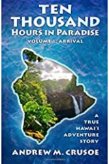 Ten Thousand Hours in Paradise: Arrival (True Hawaii) (Volume 1) Paperback