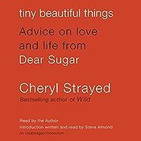 Tiny Beautiful Things: Advice on Love and Life from Dear Sugar Hörbuch von Cheryl Strayed Gesprochen von: Cheryl Strayed, Steve Almond