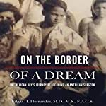 On the Border of a Dream: One Mexican Boy's Journey of Becoming an American Surgeon | Edgar H Hernandez