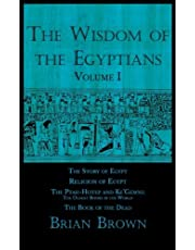 The Wisdom of the Egyptians: Volume One: The Story of Egypt, Religion of Egypt, The Ptah-Hotep and Ke'Gemni: The Oldest Books in the World, and The Book of the Dead