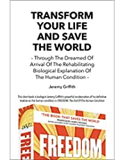 Transform Your Life and Save the World 2nd Edition: Through the Dreamed of Arrival of the Rehabilitating Biological Explanation of the Human Condition
