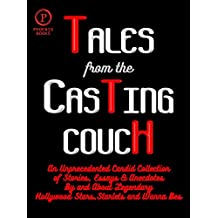 Tales From the Casting Couch: An Unprecedented Candid Collection of Stories, Essays & Anecdotes By and About Legendary Hollywood Stars, Starlets and Wanna Bes