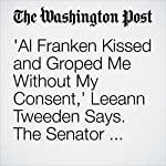 'Al Franken Kissed and Groped Me Without My Consent,' Leeann Tweeden Says. The Senator Apologized. | Amy B. Wang,Michelle Ye Hee Lee,Lindsey Bever