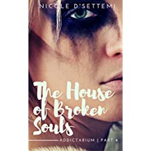 The House of Broken Souls: A Heroin Abuse Tale (The Uncensored Collection of Addictarium Parts Book 4)