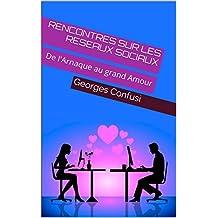 RENCONTRES SUR LES RESEAUX SOCIAUX: De l'Arnaque au grand Amour (Rencontre 2.0 t. 1) (French Edition)