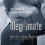 Illegitimate: How a Loving God Rescued a Son of Polygamy | Brian Mackert