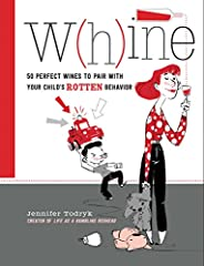 Whine: 50 Perfect Wines to Pair with Your Child's Rotten Beha
