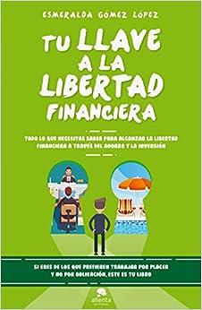 Tu llave a la libertad financiera: Todo lo que necesitas saber para alcanzar la libertad financiera a través del ahorro y la inversión (Sin colección)