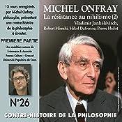 Contre-histoire de la philosophie 26.1: La résistance au nihilisme (2) Vladimir Jankélévitch, Robert Misrahi, Mikel Dufrenne, Pierre Hadot | Michel Onfray