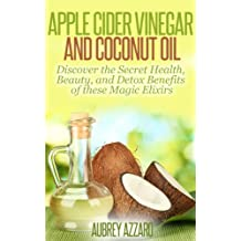 Apple Cider Vinegar and Coconut Oil: Discover the Secret Health, Beauty, and Detox Benefits of these Magic Elixirs (Apple Cider Vinegar Guide and Coconut Oil Secrets Book 1)